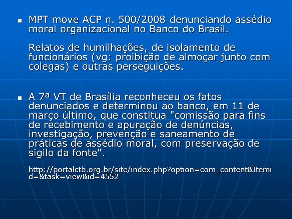 MPT move ACP n. 500/2008 denunciando assédio moral organizacional no Banco do Brasil. Relatos de humilhações, de isolamento de funcionários (vg: proibição de almoçar junto com colegas) e outras perseguições.