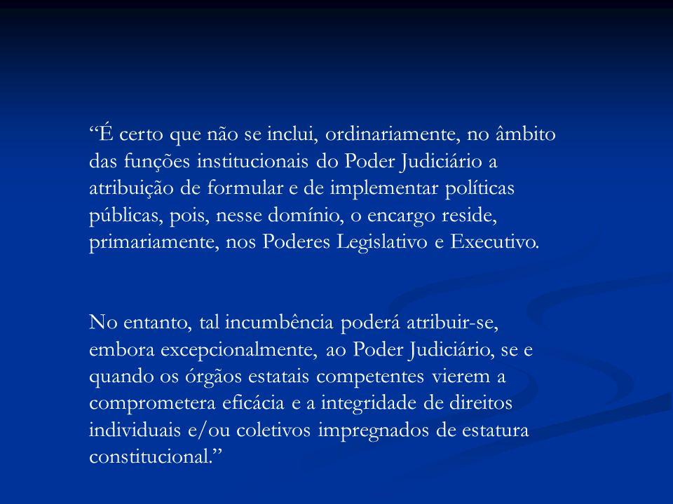 É certo que não se inclui, ordinariamente, no âmbito das funções institucionais do Poder Judiciário a atribuição de formular e de implementar políticas públicas, pois, nesse domínio, o encargo reside, primariamente, nos Poderes Legislativo e Executivo.