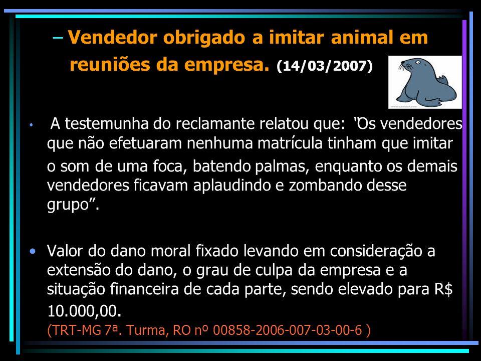 Vendedor obrigado a imitar animal em reuniões da empresa. (14/03/2007)