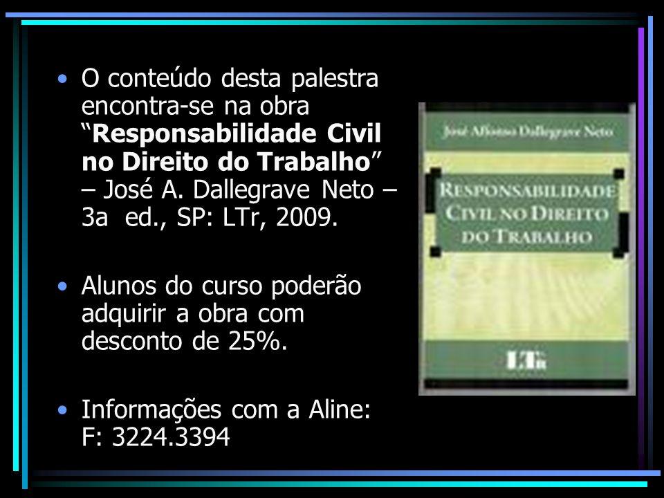 O conteúdo desta palestra encontra-se na obra Responsabilidade Civil no Direito do Trabalho – José A. Dallegrave Neto – 3a ed., SP: LTr, 2009.