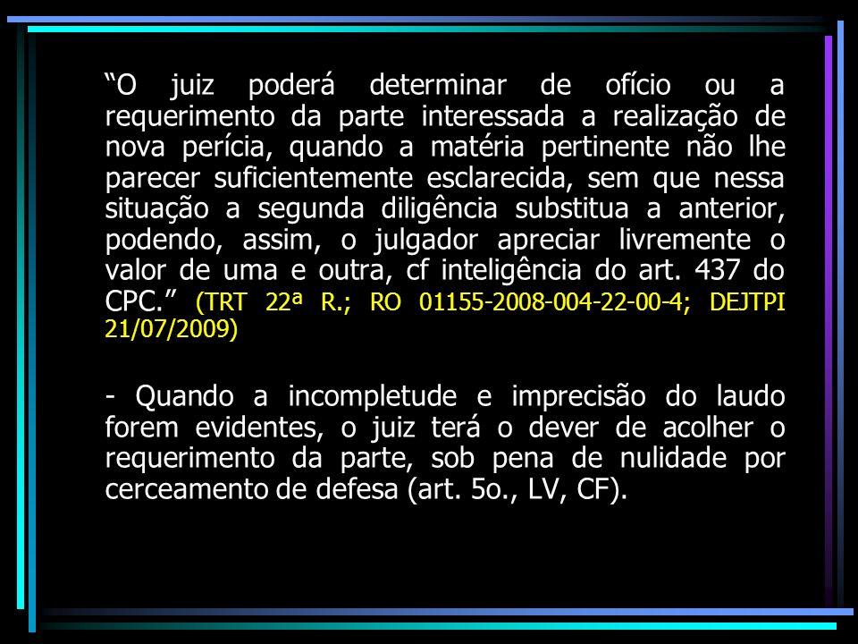 O juiz poderá determinar de ofício ou a requerimento da parte interessada a realização de nova perícia, quando a matéria pertinente não lhe parecer suficientemente esclarecida, sem que nessa situação a segunda diligência substitua a anterior, podendo, assim, o julgador apreciar livremente o valor de uma e outra, cf inteligência do art. 437 do CPC. (TRT 22ª R.; RO 01155-2008-004-22-00-4; DEJTPI 21/07/2009)
