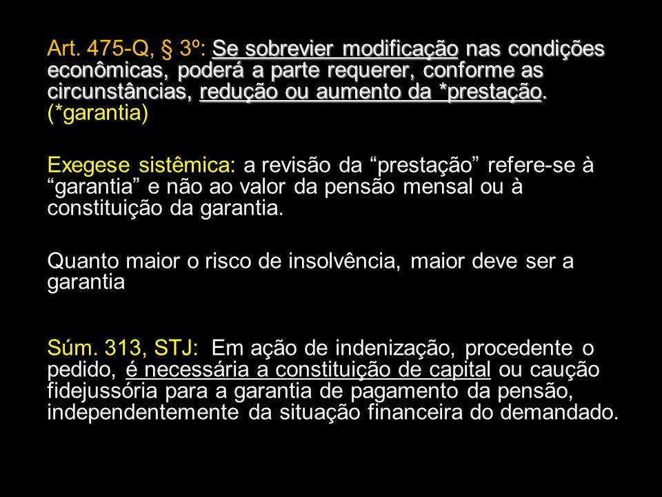 Art. 475-Q, § 3º: Se sobrevier modificação nas condições econômicas, poderá a parte requerer, conforme as circunstâncias, redução ou aumento da *prestação. (*garantia)