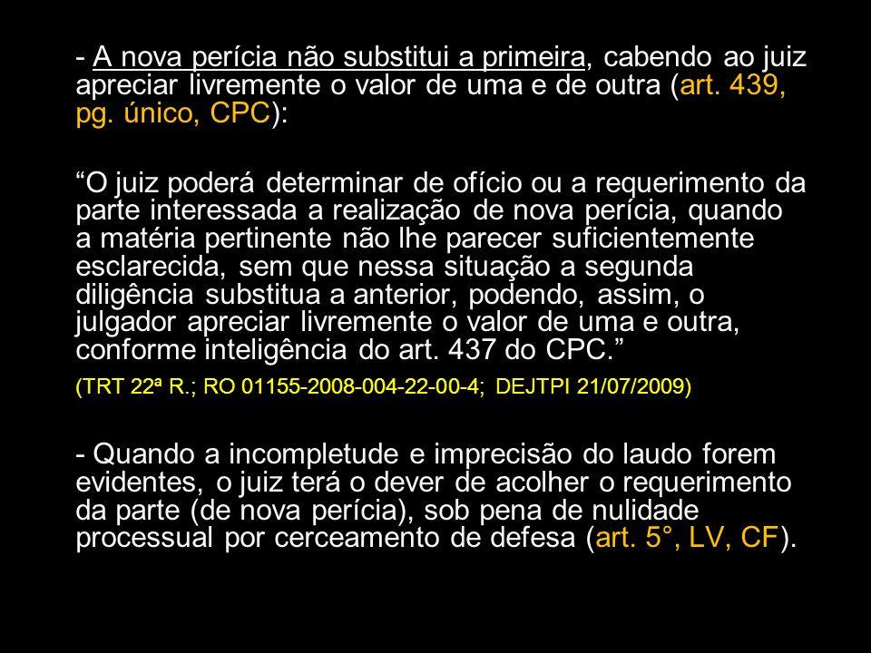 - A nova perícia não substitui a primeira, cabendo ao juiz apreciar livremente o valor de uma e de outra (art. 439, pg. único, CPC):