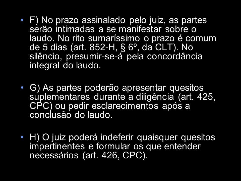 F) No prazo assinalado pelo juiz, as partes serão intimadas a se manifestar sobre o laudo. No rito sumaríssimo o prazo é comum de 5 dias (art. 852-H, § 6º, da CLT). No silêncio, presumir-se-á pela concordância integral do laudo.