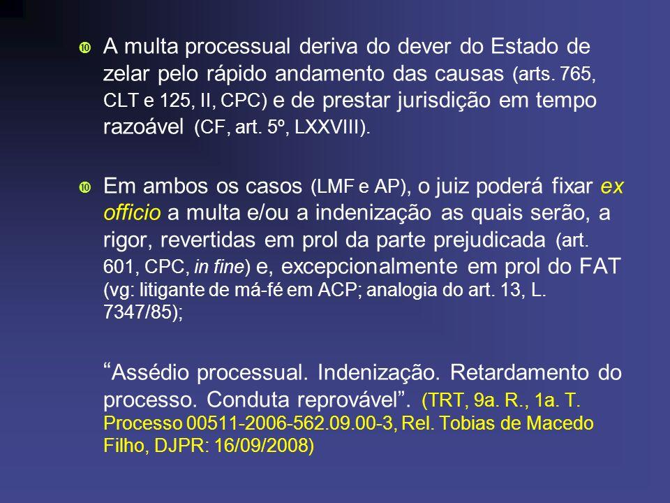 A multa processual deriva do dever do Estado de zelar pelo rápido andamento das causas (arts. 765, CLT e 125, II, CPC) e de prestar jurisdição em tempo razoável (CF, art. 5º, LXXVIII).