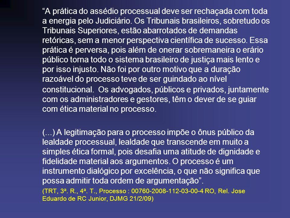 A prática do assédio processual deve ser rechaçada com toda a energia pelo Judiciário. Os Tribunais brasileiros, sobretudo os Tribunais Superiores, estão abarrotados de demandas retóricas, sem a menor perspectiva científica de sucesso. Essa prática é perversa, pois além de onerar sobremaneira o erário público torna todo o sistema brasileiro de justiça mais lento e por isso injusto. Não foi por outro motivo que a duração razoável do processo teve de ser guindado ao nível constitucional. Os advogados, públicos e privados, juntamente com os administradores e gestores, têm o dever de se guiar com ética material no processo.