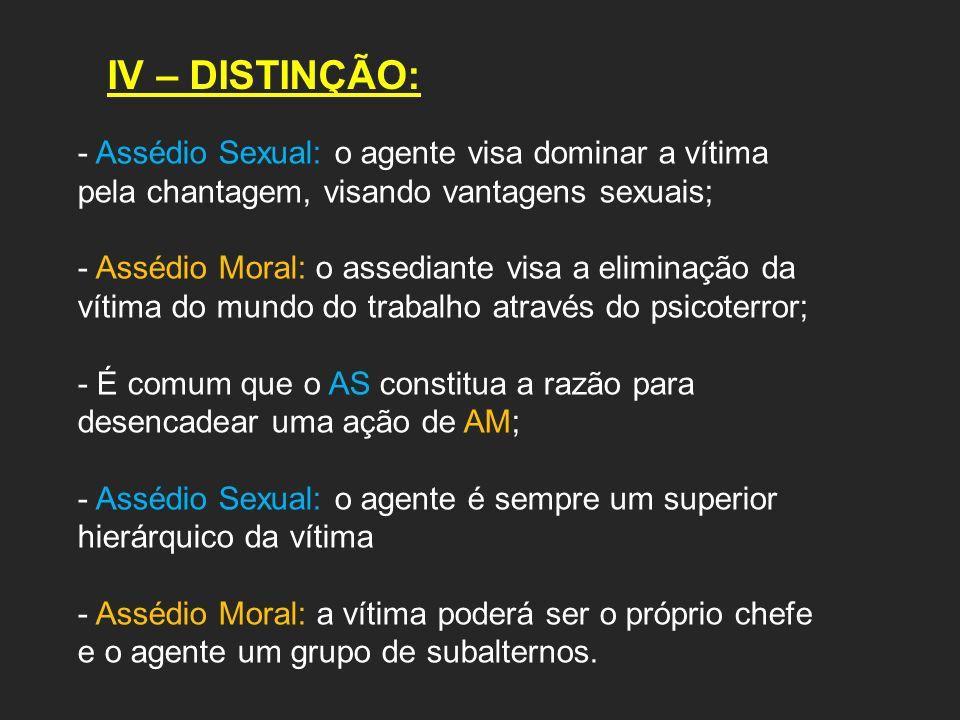 IV – DISTINÇÃO:Assédio Sexual: o agente visa dominar a vítima pela chantagem, visando vantagens sexuais;
