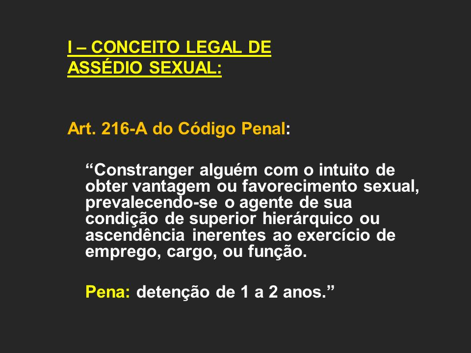 I – CONCEITO LEGAL DE ASSÉDIO SEXUAL: Art. 216-A do Código Penal: