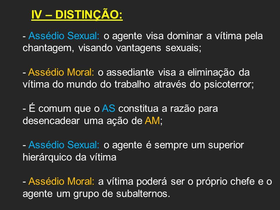 IV – DISTINÇÃO: Assédio Sexual: o agente visa dominar a vítima pela chantagem, visando vantagens sexuais;