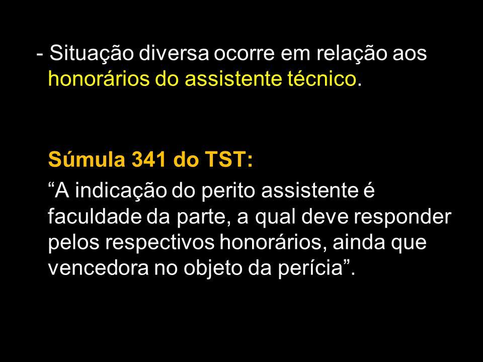 - Situação diversa ocorre em relação aos honorários do assistente técnico.