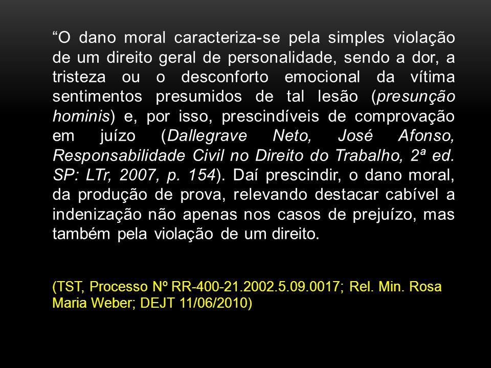 O dano moral caracteriza-se pela simples violação de um direito geral de personalidade, sendo a dor, a tristeza ou o desconforto emocional da vítima sentimentos presumidos de tal lesão (presunção hominis) e, por isso, prescindíveis de comprovação em juízo (Dallegrave Neto, José Afonso, Responsabilidade Civil no Direito do Trabalho, 2ª ed. SP: LTr, 2007, p. 154). Daí prescindir, o dano moral, da produção de prova, relevando destacar cabível a indenização não apenas nos casos de prejuízo, mas também pela violação de um direito.