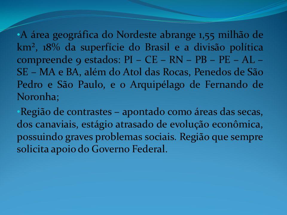 A área geográfica do Nordeste abrange 1,55 milhão de km², 18% da superfície do Brasil e a divisão política compreende 9 estados: PI – CE – RN – PB – PE – AL – SE – MA e BA, além do Atol das Rocas, Penedos de São Pedro e São Paulo, e o Arquipélago de Fernando de Noronha;