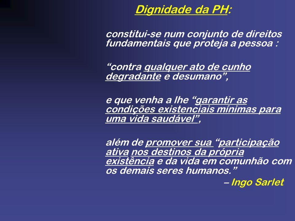 Dignidade da PH: constitui-se num conjunto de direitos fundamentais que proteja a pessoa : contra qualquer ato de cunho degradante e desumano ,