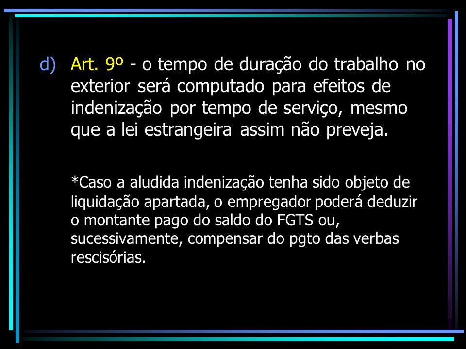 Art. 9º - o tempo de duração do trabalho no exterior será computado para efeitos de indenização por tempo de serviço, mesmo que a lei estrangeira assim não preveja.