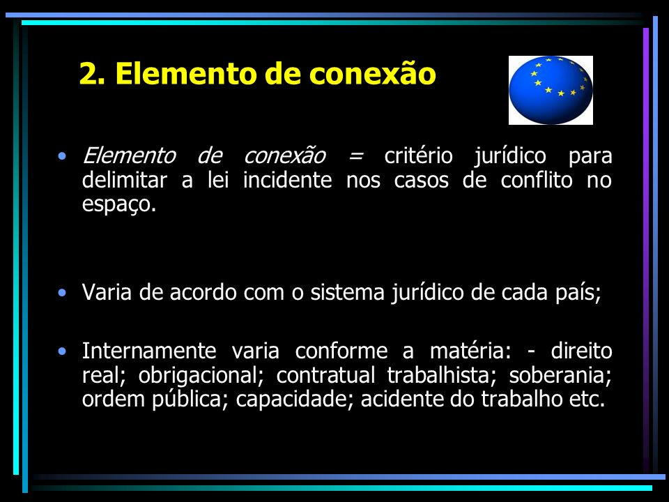 2. Elemento de conexão Elemento de conexão = critério jurídico para delimitar a lei incidente nos casos de conflito no espaço.
