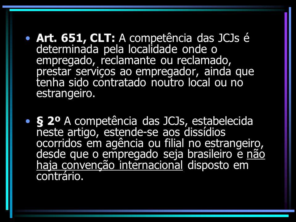 Art. 651, CLT: A competência das JCJs é determinada pela localidade onde o empregado, reclamante ou reclamado, prestar serviços ao empregador, ainda que tenha sido contratado noutro local ou no estrangeiro.