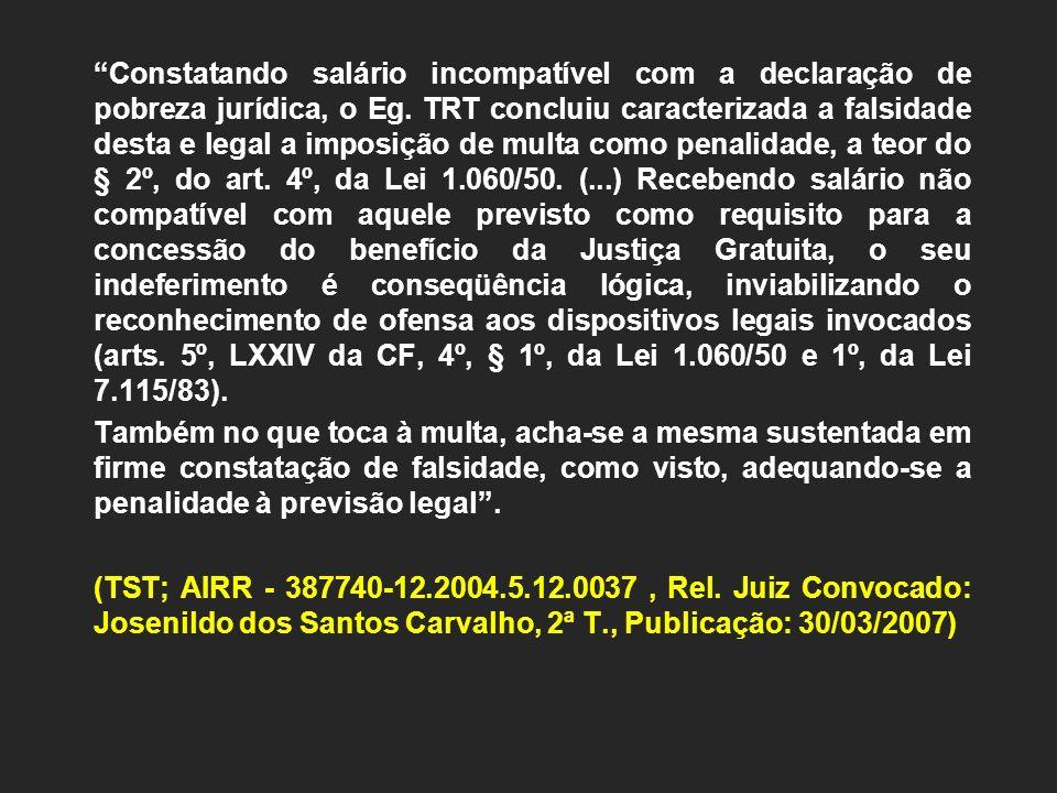 Constatando salário incompatível com a declaração de pobreza jurídica, o Eg. TRT concluiu caracterizada a falsidade desta e legal a imposição de multa como penalidade, a teor do § 2º, do art. 4º, da Lei 1.060/50. (...) Recebendo salário não compatível com aquele previsto como requisito para a concessão do benefício da Justiça Gratuita, o seu indeferimento é conseqüência lógica, inviabilizando o reconhecimento de ofensa aos dispositivos legais invocados (arts. 5º, LXXIV da CF, 4º, § 1º, da Lei 1.060/50 e 1º, da Lei 7.115/83).