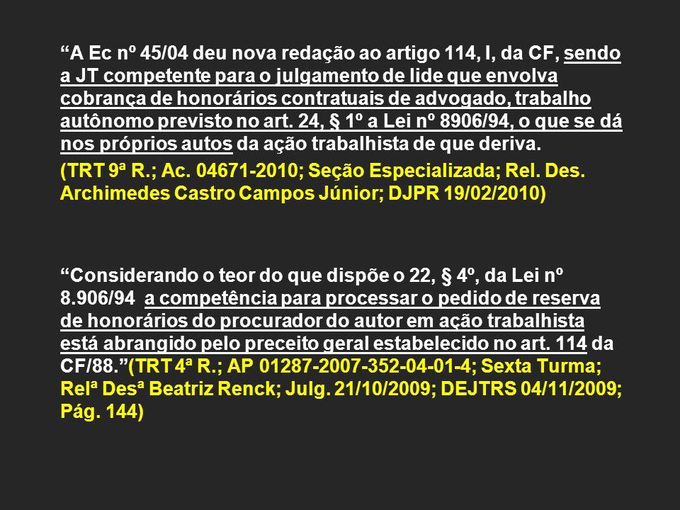 A Ec nº 45/04 deu nova redação ao artigo 114, I, da CF, sendo a JT competente para o julgamento de lide que envolva cobrança de honorários contratuais de advogado, trabalho autônomo previsto no art. 24, § 1º a Lei nº 8906/94, o que se dá nos próprios autos da ação trabalhista de que deriva.