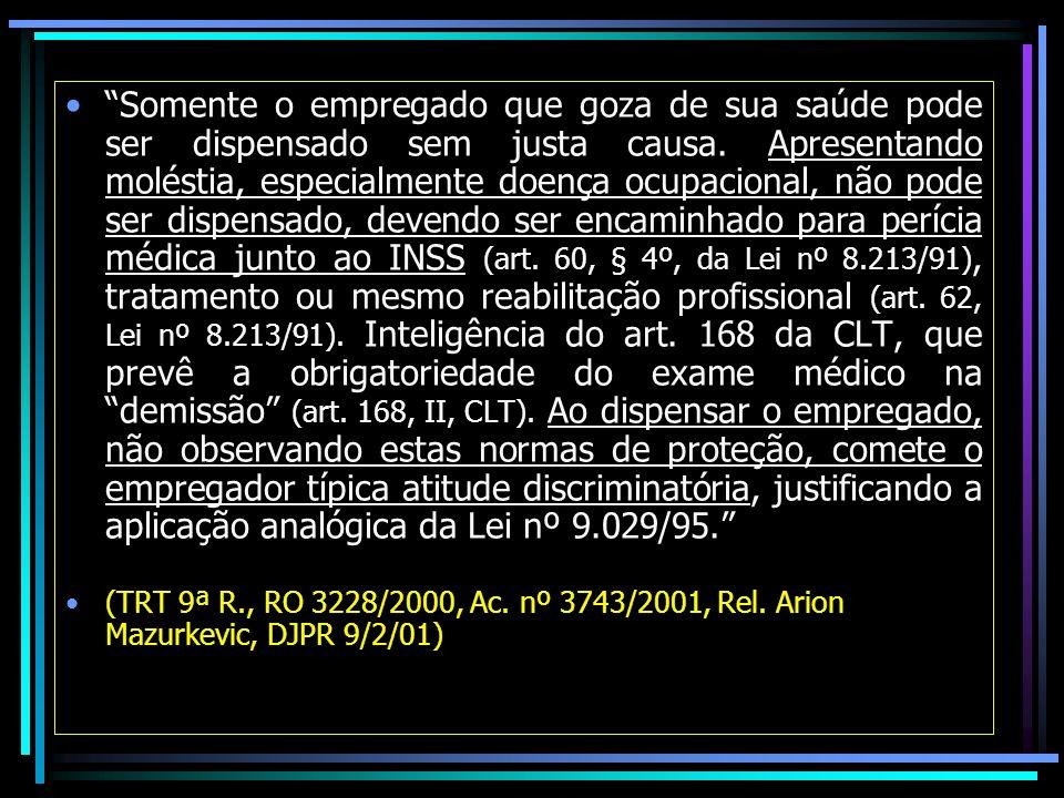 Somente o empregado que goza de sua saúde pode ser dispensado sem justa causa. Apresentando moléstia, especialmente doença ocupacional, não pode ser dispensado, devendo ser encaminhado para perícia médica junto ao INSS (art. 60, § 4º, da Lei nº 8.213/91), tratamento ou mesmo reabilitação profissional (art. 62, Lei nº 8.213/91). Inteligência do art. 168 da CLT, que prevê a obrigatoriedade do exame médico na demissão (art. 168, II, CLT). Ao dispensar o empregado, não observando estas normas de proteção, comete o empregador típica atitude discriminatória, justificando a aplicação analógica da Lei nº 9.029/95.