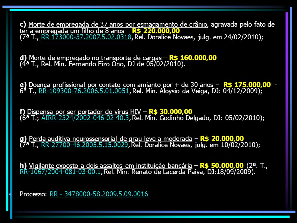 c) Morte de empregada de 37 anos por esmagamento de crânio, agravada pelo fato de ter a empregada um filho de 8 anos – R$ 220.000,00 (7ª T., RR 173000-37.2007.5.02.0318, Rel. Doralice Novaes, julg. em 24/02/2010);