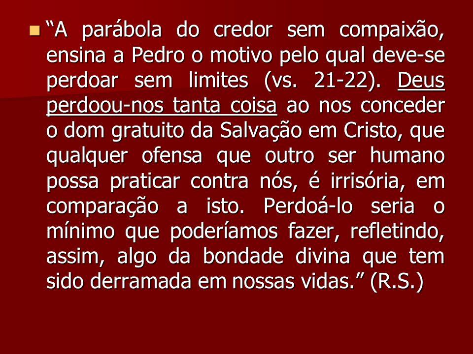 A parábola do credor sem compaixão, ensina a Pedro o motivo pelo qual deve-se perdoar sem limites (vs.