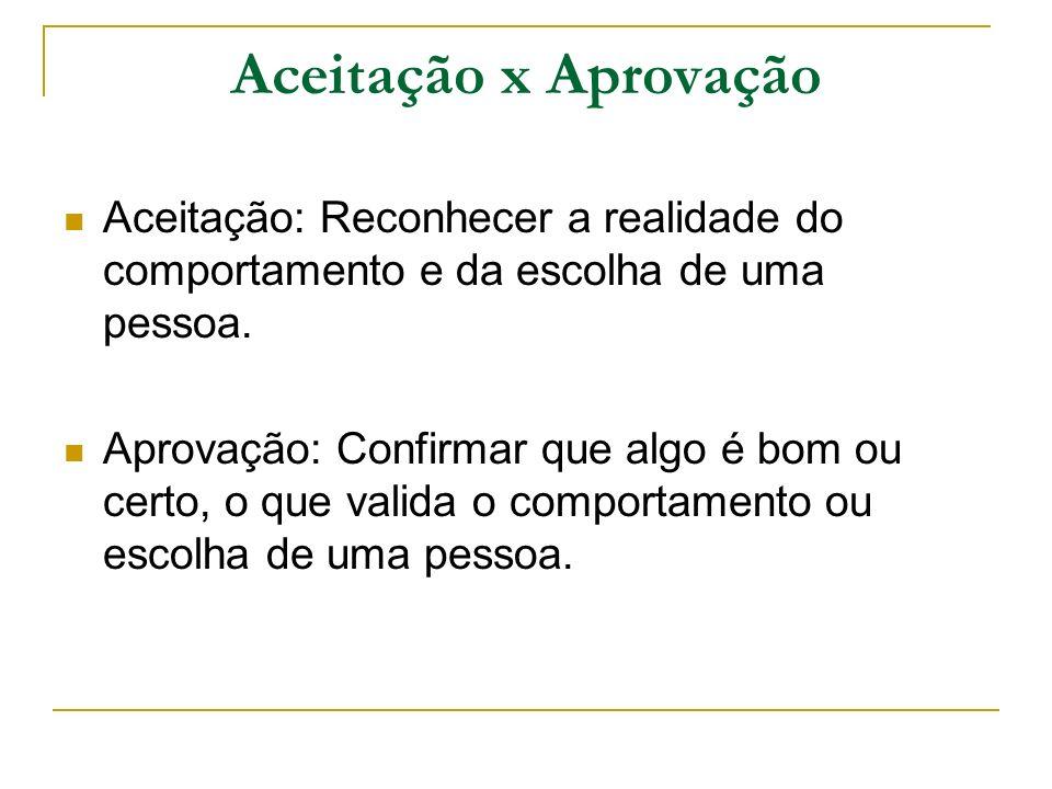 Aceitação x Aprovação Aceitação: Reconhecer a realidade do comportamento e da escolha de uma pessoa.