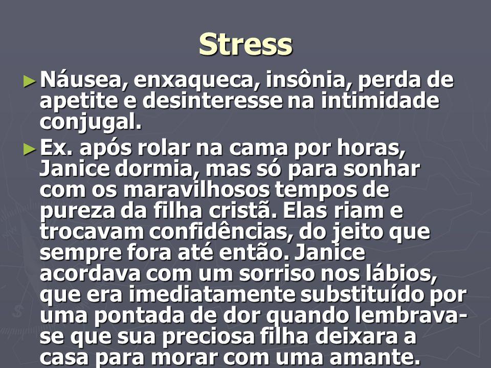 Stress Náusea, enxaqueca, insônia, perda de apetite e desinteresse na intimidade conjugal.