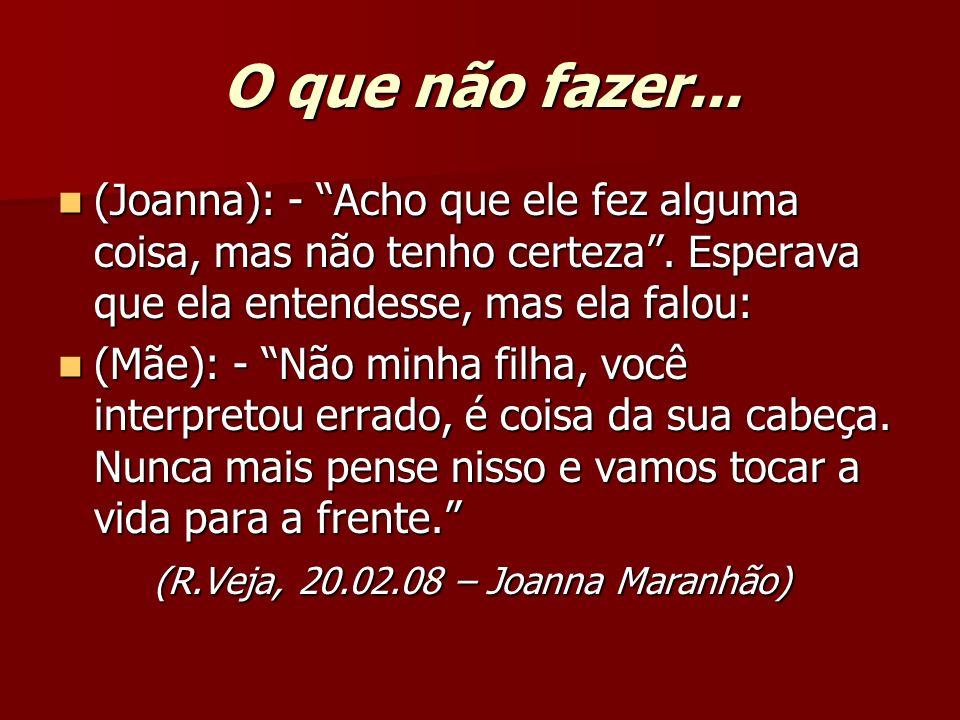O que não fazer...(Joanna): - Acho que ele fez alguma coisa, mas não tenho certeza . Esperava que ela entendesse, mas ela falou: