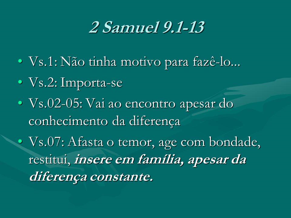 2 Samuel 9.1-13 Vs.1: Não tinha motivo para fazê-lo...