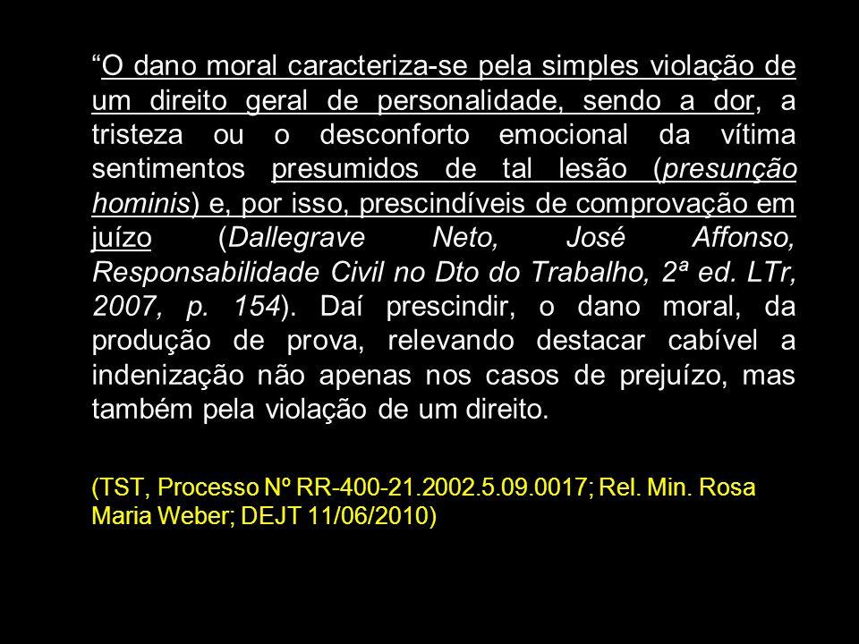 O dano moral caracteriza-se pela simples violação de um direito geral de personalidade, sendo a dor, a tristeza ou o desconforto emocional da vítima sentimentos presumidos de tal lesão (presunção hominis) e, por isso, prescindíveis de comprovação em juízo (Dallegrave Neto, José Affonso, Responsabilidade Civil no Dto do Trabalho, 2ª ed. LTr, 2007, p. 154). Daí prescindir, o dano moral, da produção de prova, relevando destacar cabível a indenização não apenas nos casos de prejuízo, mas também pela violação de um direito.