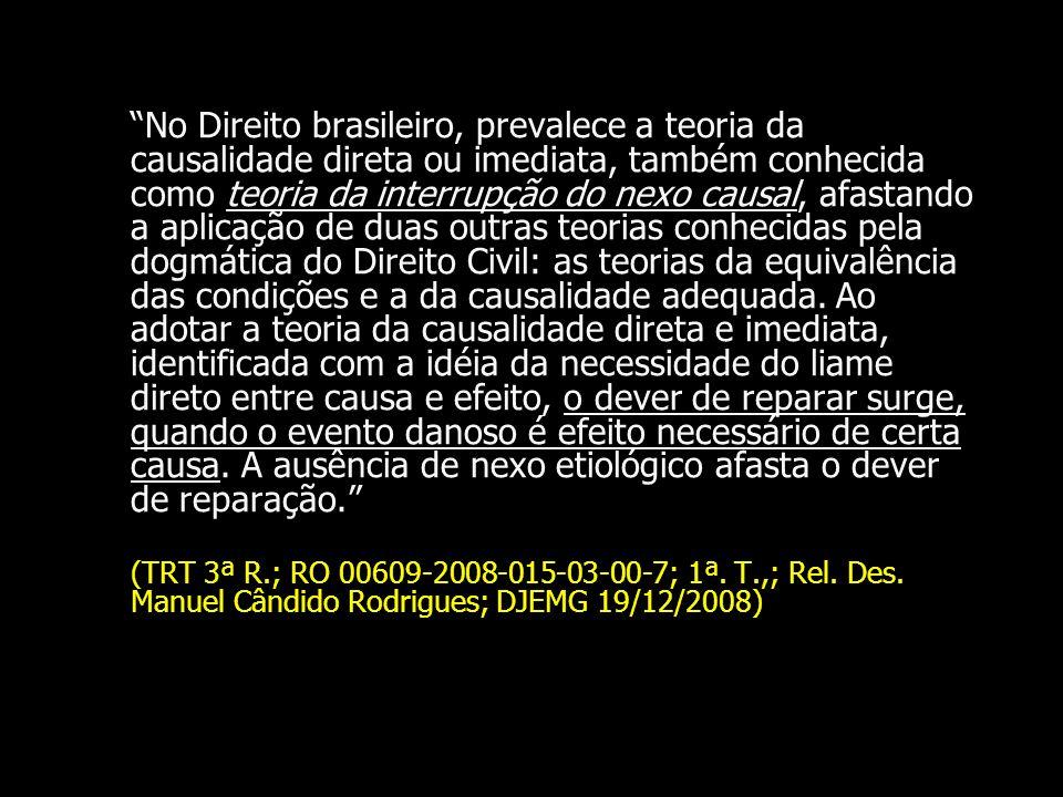 No Direito brasileiro, prevalece a teoria da causalidade direta ou imediata, também conhecida como teoria da interrupção do nexo causal, afastando a aplicação de duas outras teorias conhecidas pela dogmática do Direito Civil: as teorias da equivalência das condições e a da causalidade adequada. Ao adotar a teoria da causalidade direta e imediata, identificada com a idéia da necessidade do liame direto entre causa e efeito, o dever de reparar surge, quando o evento danoso é efeito necessário de certa causa. A ausência de nexo etiológico afasta o dever de reparação.