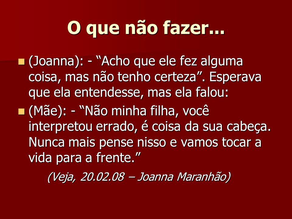 O que não fazer... (Joanna): - Acho que ele fez alguma coisa, mas não tenho certeza . Esperava que ela entendesse, mas ela falou: