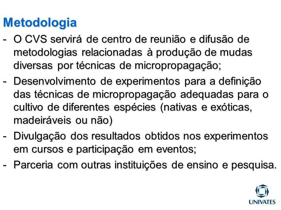 Metodologia O CVS servirá de centro de reunião e difusão de metodologias relacionadas à produção de mudas diversas por técnicas de micropropagação;