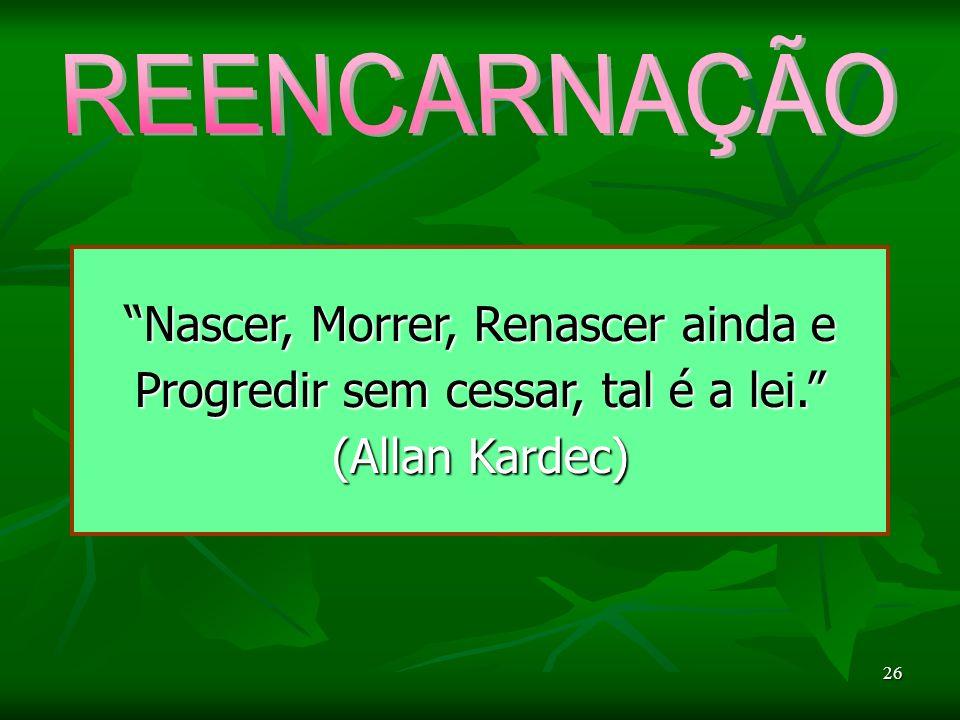 REENCARNAÇÃO Nascer, Morrer, Renascer ainda e Progredir sem cessar, tal é a lei. (Allan Kardec) 26.