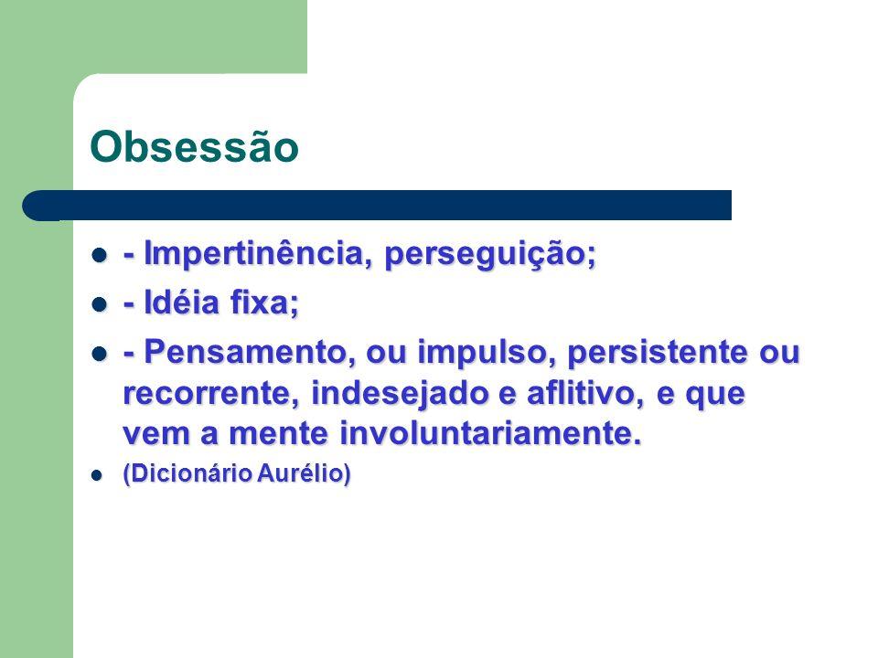 Obsessão - Impertinência, perseguição; - Idéia fixa;