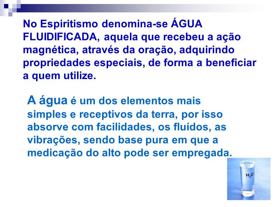 No Espiritismo denomina-se ÁGUA FLUIDIFICADA, aquela que recebeu a ação magnética, através da oração, adquirindo propriedades especiais, de forma a beneficiar a quem utilize.