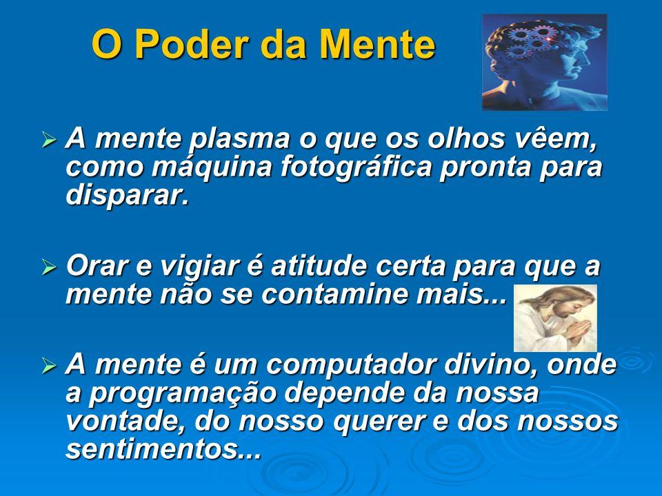 O Poder da Mente A mente plasma o que os olhos vêem, como máquina fotográfica pronta para disparar.
