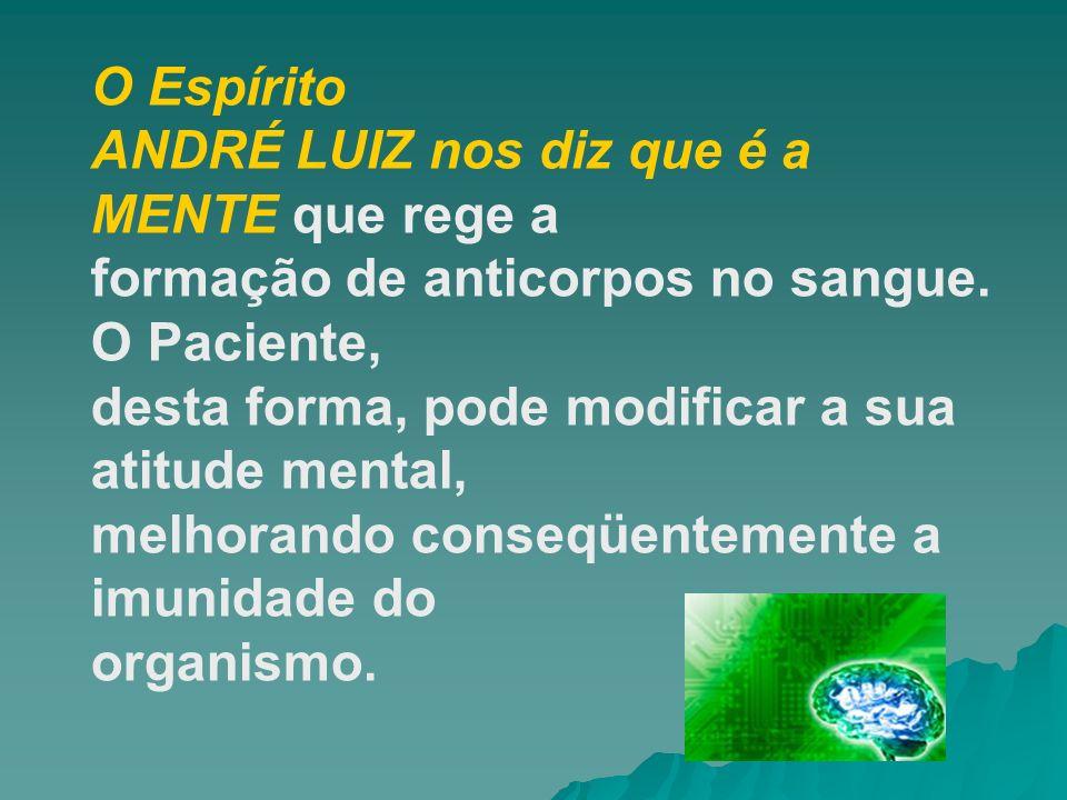 O Espírito ANDRÉ LUIZ nos diz que é a MENTE que rege a. formação de anticorpos no sangue. O Paciente,