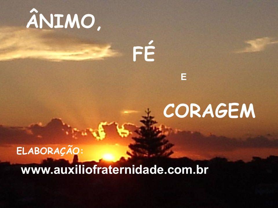 ÂNIMO, FÉ E CORAGEM ELABORAÇÃO: www.auxiliofraternidade.com.br