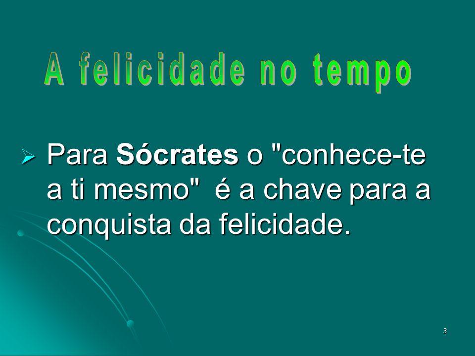 A felicidade no tempo Para Sócrates o conhece-te a ti mesmo é a chave para a conquista da felicidade.