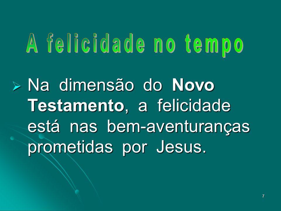 A felicidade no tempo Na dimensão do Novo Testamento, a felicidade está nas bem-aventuranças prometidas por Jesus.