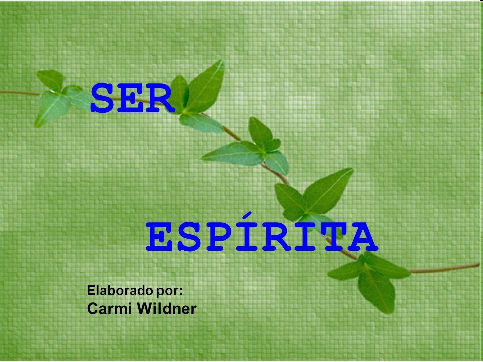 SER ESPÍRITA Elaborado por: Carmi Wildner