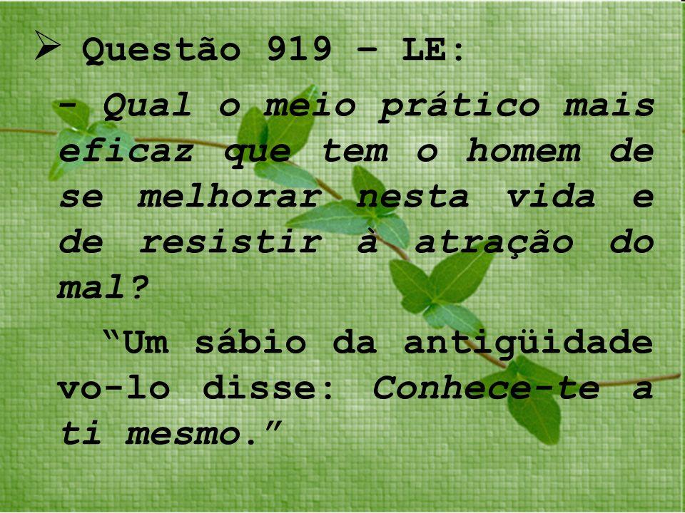 Questão 919 – LE: - Qual o meio prático mais eficaz que tem o homem de se melhorar nesta vida e de resistir à atração do mal
