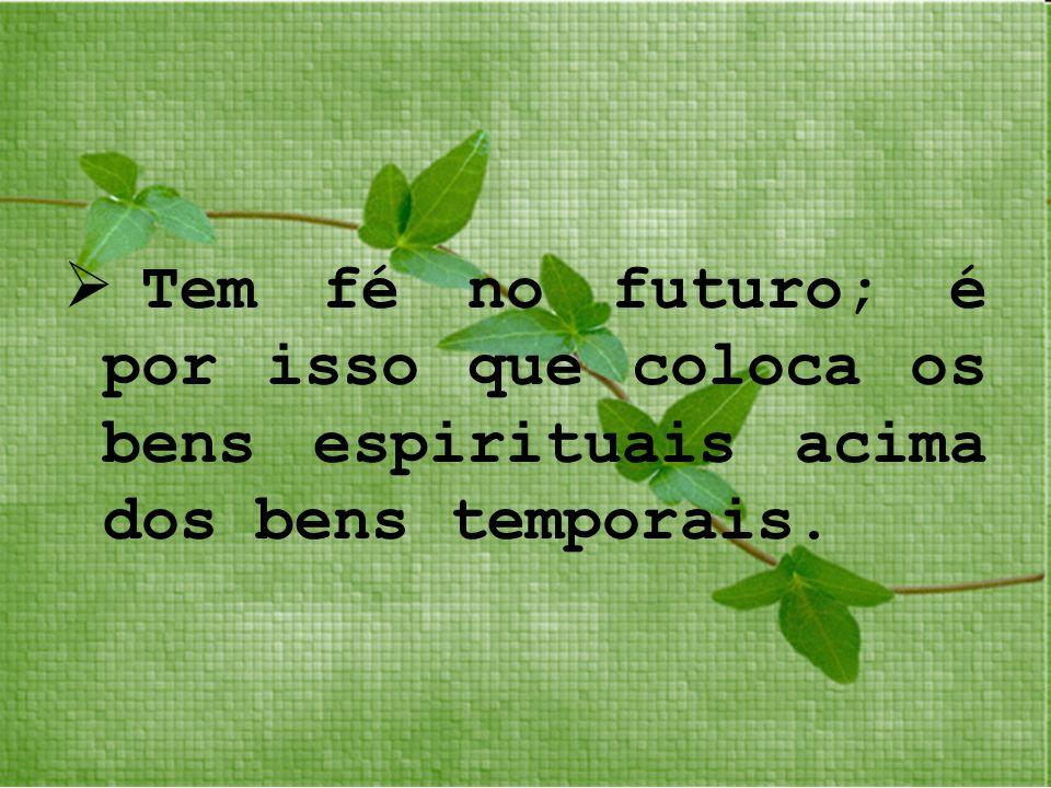 Tem fé no futuro; é por isso que coloca os bens espirituais acima dos bens temporais.