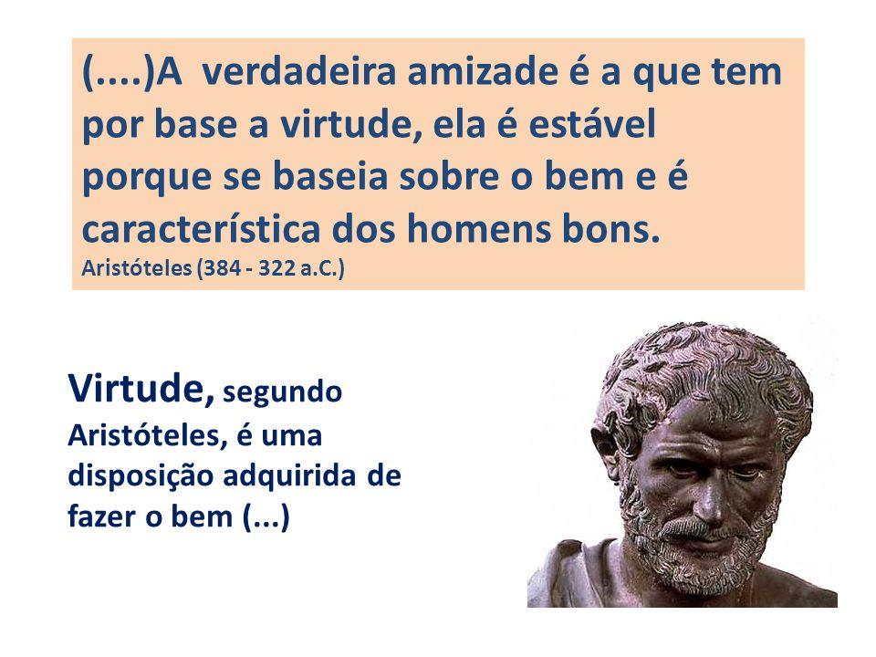 (....)A verdadeira amizade é a que tem por base a virtude, ela é estável porque se baseia sobre o bem e é característica dos homens bons.