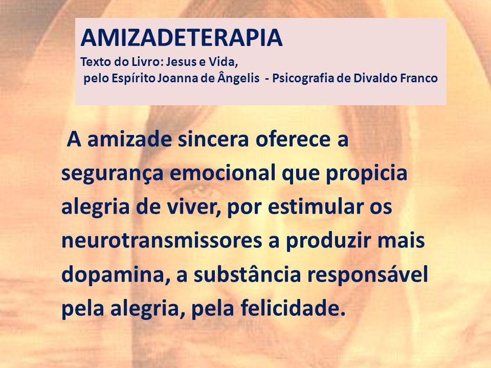 AMIZADETERAPIA Texto do Livro: Jesus e Vida, pelo Espírito Joanna de Ângelis - Psicografia de Divaldo Franco.