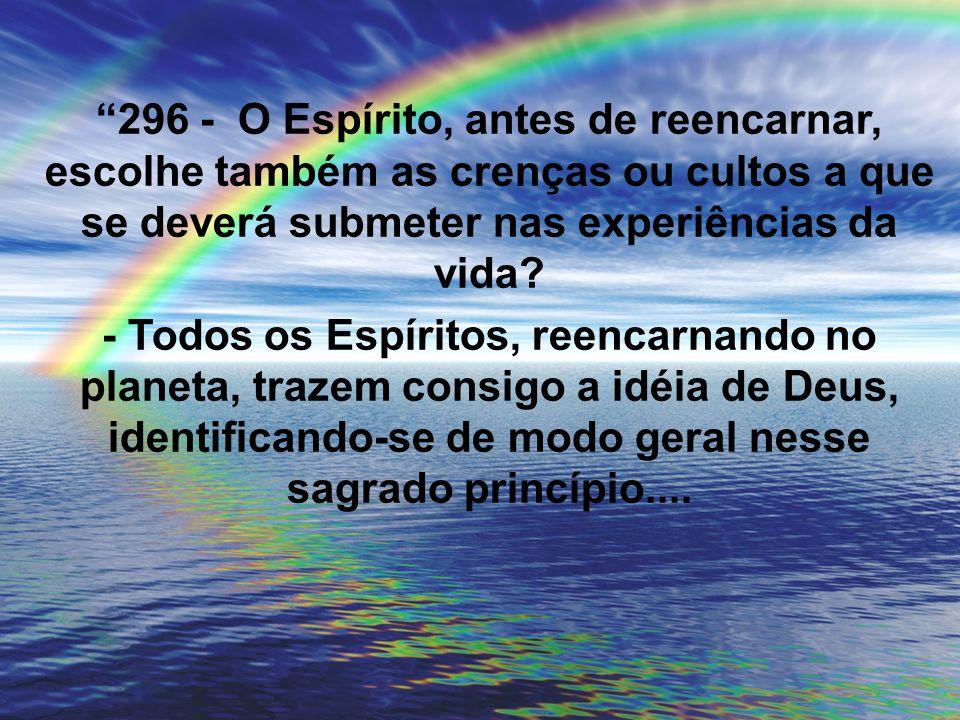 296 - O Espírito, antes de reencarnar, escolhe também as crenças ou cultos a que se deverá submeter nas experiências da vida