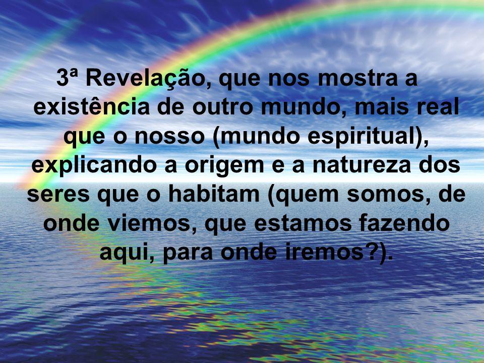 3ª Revelação, que nos mostra a existência de outro mundo, mais real que o nosso (mundo espiritual), explicando a origem e a natureza dos seres que o habitam (quem somos, de onde viemos, que estamos fazendo aqui, para onde iremos ).