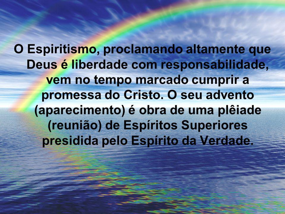O Espiritismo, proclamando altamente que Deus é liberdade com responsabilidade, vem no tempo marcado cumprir a promessa do Cristo.
