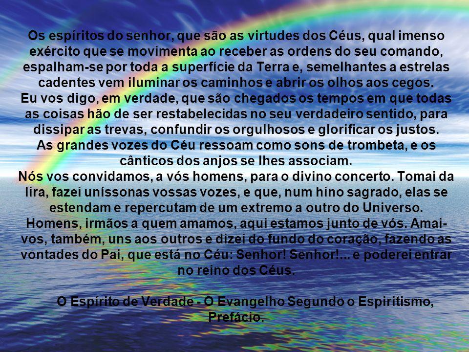 Os espíritos do senhor, que são as virtudes dos Céus, qual imenso exército que se movimenta ao receber as ordens do seu comando, espalham-se por toda a superfície da Terra e, semelhantes a estrelas cadentes vem iluminar os caminhos e abrir os olhos aos cegos.